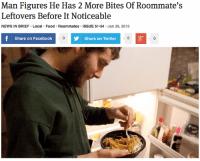 "Facebook, Food, and News: Man Figures He Has 2 More Bites Of Roommate's  Leftovers Before It Noticeable  NEWS IN BRIEF Local Food Roommates ISSUE 51.04 Jan 29, 2015  Share on Facebook  Share on Twitter <p><a class=""tumblr_blog"" href=""http://theonion.tumblr.com/post/109502032063"" target=""_blank"">theonion</a>:</p> <blockquote> <p><a href=""http://onion.com/15ZO0Gx"" target=""_blank"">Man Figures He Has 2 More Bites Of Roommate's Leftovers Before It Noticeable</a> </p> </blockquote>"