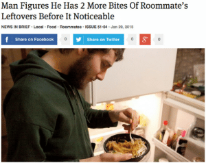 theonion:  Man Figures He Has 2 More Bites Of Roommate's Leftovers Before It Noticeable    I use to do this all the time 😥 but we all did it to each other so I feel less bad hahaha: Man Figures He Has 2 More Bites Of Roommate's  Leftovers Before It Noticeable  NEWS IN BRIEF · Local · Food · Roommates · ISSUE 51-04 · Jan 29, 2015  f Share on Facebook  Share on Twitter  bo theonion:  Man Figures He Has 2 More Bites Of Roommate's Leftovers Before It Noticeable    I use to do this all the time 😥 but we all did it to each other so I feel less bad hahaha