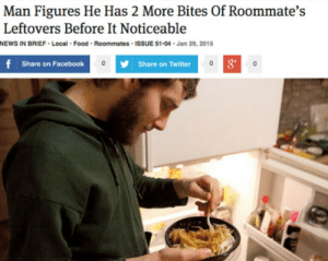 srsfunny:  Oh, The Onion Is At It Againhttp://srsfunny.tumblr.com/: Man Figures He Has 2 More Bites Of Roommate's  Leftovers Before It Noticeable  NEWS IN BRIEF  Food  Roommates  ISSUE 51-04 - Jan 29, 2015  Local  f Share on Facebook  Share on Twitter srsfunny:  Oh, The Onion Is At It Againhttp://srsfunny.tumblr.com/