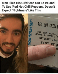 I'm copping those pipers album rn: Man Flies His Girlfriend Out To Ireland  To See 'Red Hot Chili Peppers', Doesn't  Expect 'Nightmare' Like This  RED HOT CHILL  THE SSE ARENA,  DOORS 6.30PM /  SATURDAY 10-F  ENTED RY D  hg  7.50  INC BKG FEE I'm copping those pipers album rn