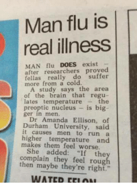 "Win ~Ezio: Man flu is  real illness  MAN flu  DOES exist  after researchers proved  fellas really do  suffer  more from a cold.  A study says the area  of the brain that regu  the  temperature  preoptic nucleus is big  ger in men.  Dr Amanda Ellison, of  Durham University, said  causes run a  higher temperature and  makes them feel worse.  She  added: ""If the  complain they feel then maybe they're right.""  WATED Win ~Ezio"
