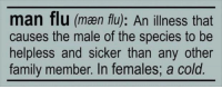 Flu Meme: man flu (men flu): An illness that  causes the male of the species to be  helpless and sicker than any other  family member. In females, a cold
