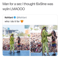 I know he aint that STOOPID: Man for a sec l thought 6ix9ine was  wylin LMAOOO  Kehlani @Kehlani  who i do it for I know he aint that STOOPID