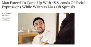me irl by LaikaToplake FOLLOW 4 MORE MEMES.: Man Forced To Come Up With 45 Seconds Of Facial  Expressions While Waitress Lists Off Specials  NEWS IN BRIEF  June 12, 2015  VOL 51 ISSUE 23  Local Dining me irl by LaikaToplake FOLLOW 4 MORE MEMES.