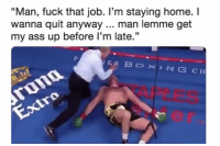 "Ass, Memes, and Fuck: ""Man, fuck that job. I'm staying home.I  wanna quit anyway... man lemme get  my ass up before l'm late.""  ERBOXING CH Every day 😪"