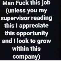🙃🙃🙃🙃🙃: Man Fuck this job  (unless you my  supervisor reading  this I appreciate  this opportunity  and I look to grow  within this  company) 🙃🙃🙃🙃🙃