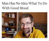 meirl: Man Has No Idea What To Do  With Good Mood meirl