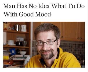 meirl by kaizagade MORE MEMES: Man Has No Idea What To Do  With Good Mood meirl by kaizagade MORE MEMES