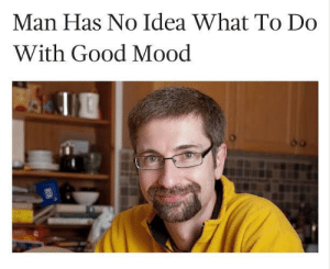 meirl by Ziya_Bey MORE MEMES: Man Has No Idea What To Do  With Good Mood meirl by Ziya_Bey MORE MEMES