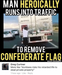 "(GC): MAN HEROICALLY  RUNSINTO TRAFFIC  TO REMOVE  CONFEDERATE FLAG  OcCvPy DEMOCRATS  Greg Curtner  More like ""dumbass risks his retarded life to  steal private property""  1 hour ago Like Reply (GC)"