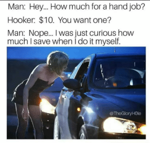 Financial planning by J_Man2743 FOLLOW 4 MORE MEMES.: Man: Hey... How much for a hand job?  Hooker $10. You want one?  Man: Nop... I was just curious how  much I save when i do it myself.  @TheGlory HOle Financial planning by J_Man2743 FOLLOW 4 MORE MEMES.