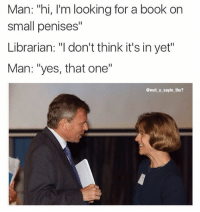 """Inspired by a funny comment I saw 😂😂😂😂(@wot_u_sayin_bro): Man: """"hi, I'm looking for a book on  small penises""""  Librarian: """"l don't think it's in yet""""  Man: """"yes, that one""""  @wot u sayin tho? Inspired by a funny comment I saw 😂😂😂😂(@wot_u_sayin_bro)"""