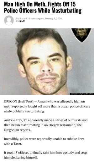 Absolute legend.: Man High On Meth, Fights Off 15  Police Officers While Masturbating  Published 11 hours agoon January 9, 2020  By Staff  Marion County Sheriff's Office  OREGON (Huff Post) – A man who was allegedly high on  meth reportedly fought off more than a dozen police officers  while publicly masturbating.  Andrew Frey, 37, apparently made a series of outbursts and  then began masturbating in an Oregon restaurant, The  Oregonian reports.  Incredibly, police were reportedly unable to subdue Frey  with a Taser.  It took 15 officers to finally take him into custody and stop  him pleasuring himself. Absolute legend.