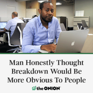 The Onion: Man Honestly Thought  Breakdown Would Be  More Obvious To People  the ONION