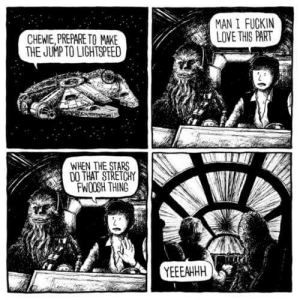 Love, Stars, and Acid: MAN I FUCKN  LOVE THIS PART  CHEWIE, PREPARE TO MAKE  THE JUMP TO LIGHTSPEED  WHEN THE STARS  DO THAT STRETCHY  FWOOSH THING  YEEEAHHH Happens to me whenever I drop acid