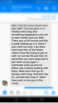 """<p>Woke up to this message from my friend, a nice way to start Tuesday :) via /r/wholesomememes <a href=""""http://ift.tt/2lymjAV"""">http://ift.tt/2lymjAV</a></p>: Man I had the worst dream ever  last night. You had gone on a  holiday with Craig and  something happened to you out  in open waters and you died.  There was a full funeral and like  a week leading up to it where I  just cried non stop. Like there  were even bits of the dream  where l'd be like trying to get orn  with my normal life and then l'd  remember you were dead and is  just start crying again. I  eventually woke up and my  pillow was fucking soaking with  tears. Mate don't ever go on  holiday with Craig. And don't die,  I'd crumble like rivita if I didn't  have such a nice guy in this  world. <p>Woke up to this message from my friend, a nice way to start Tuesday :) via /r/wholesomememes <a href=""""http://ift.tt/2lymjAV"""">http://ift.tt/2lymjAV</a></p>"""