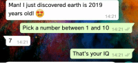 Earth, Old, and Irl: Man! I just discovered earth is 2019  years old!  14:21  Pick a number between 1 and 10 14:21  7  14:21  That's your lQ 14:21 Me_irl