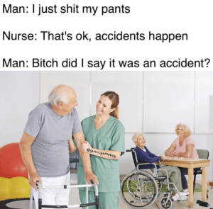 did you just assume my bowel movement? by GucciGameboy FOLLOW HERE 4 MORE MEMES.: Man: I just shit my pants  Nurse: That's ok, accidents happen  Man: Bitch did I say it was an accident?  @gucci.gameboy did you just assume my bowel movement? by GucciGameboy FOLLOW HERE 4 MORE MEMES.