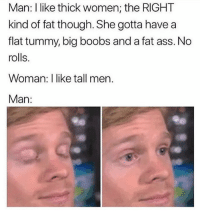 Ass, Fat Ass, and Boobs: Man: I like thick women; the RIGHT  kind of fat though. She gotta have a  flat tummy, big boobs and a fat ass. No  rolls.  Woman: I like tall men.  Man: Woman alway bodie shayming