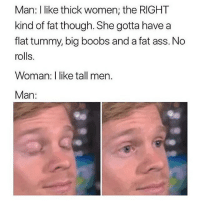 Ass, Fat Ass, and Memes: Man: I like thick women: the RlGHT  kind of fat though. She gotta have a  flat tummy, big boobs and a fat ass. No  rolls.  Woman: I like tall men.  Man: this is both ways tho