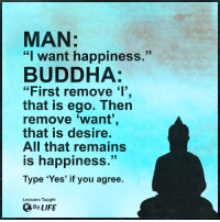 """<3: MAN:  """"I want happiness.""""  BUDDHA:  """"First remove 'I'  that is ego. Then  remove want""""  that is desire.  All that remains  is happiness  Type 'Yes' if you agree.  Lessons Taught  By LIFE <3"""