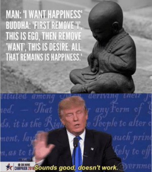 I want Happiness: MAN: I WANT HAPPINESS  BUDDHA FIRST REMOVET  THIS IS EGO, THEN REMOVE  'WANT, THIS IS DESIRE, ALL  THAT REMAINS IS HAPPINESS.  ted  any form cf  to alter o  uch 1rin  ely to e  e eople  ent, Ja  , as to t  Sounds good, doesn't work.  ernme I want Happiness