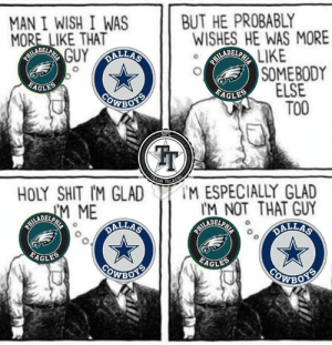 Ass, Dallas Cowboys, and Philadelphia Eagles: MAN I WISH I WAS  MORE LIKE THAT  ARADREFTSGUY ALLAS  BUT HE PROBABLY  WISHES HE WAS MORE  THRABRETS LIKE  SOMEBODY  ELSE  FAGLES  PAGLES  EWBOTS  TOO  ALKERG  HOLY SHIT IM GLAD  M ESPECIALLY GLAD  IM NOT THAT GUY  MALLAS  TARLARENEME  DALLAS  EAGLES  EAGLES  COWBOTR  COWBOTS Every Eagles fan, every day. This also applies to your weak ass team. Anyone who isn't a Cowboys fan.   #DallasRising  #AmericasTeam  #WeDemBoyz