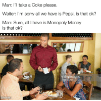 "Memes, Money, and Monopoly: Man: I'll take a Coke please.  Waiter: I'm sorry all we have is Pepsi, is that ok?  Man: Sure, all I have is Monopoly Money  is that ok?  geltyimages  age Source <p>Yea no, bubbly caramel piss water is totally fine :) via /r/memes <a href=""http://ift.tt/2tLIqGR"">http://ift.tt/2tLIqGR</a></p>"