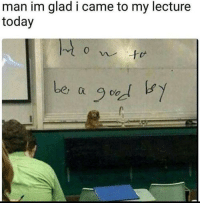 Today, I Came, and Man: man im glad i came to my lecture  today  be,