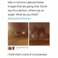 Nopenopenopenopenopenopenopenopenopenopenopenopenope: Man in Arizona captures these  images that are going viral. Some  say it's a demon, others say arn  angel. What do you think?  @cleveland19news  画! @yunghermoso  i think that's none of my business Nopenopenopenopenopenopenopenopenopenopenopenopenope