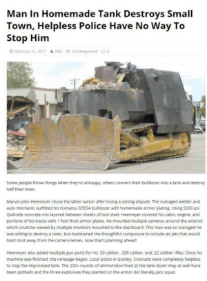 Homemade Tank: Man In Homemade Tank Destroys Small  Town, Helpless Police Have No Way To  Stop Him  February 22 2017 &AMS Uncategorized  Sone people throw things when theyre unhappy, others convert their buldozer into a tank and destroy  half their town  Marvin John Heemeyer chose the latter option after losing a zoning dispute. The outraged welder and  auto mechanic outfitted his Komatsu D355A bulldozer with homemade armor plating. Using 5000 psi  Quikrete concrete mix layered between sheets of tool steel, Heemeyer covered his cabin, engine, and  portions of his tracks with 1 foot thick armor plates. He mounted multiple cameras around the exterior  which could be viewed by multiple monitors mounted to the dashboard. This man was so outraged he  was willing to destroy a town, but maintained the thoughtful composure to include air jets that would  blast dust away from the camera lenses. Now that's planning ahead!  Heemeyer also added multiple gun ports for his.50 caliber, .308 caliber, and .22 caliber rifles. Once his  machine was finished, the rampage began. Local police in Granby. Colorado were completely helpless  to stop the improvised tank. The 200+ rounds of ammunition fired at the tank-dozer may as well have  been spitballs and the three explosives they planted on the armor did literally jack squat Homemade Tank