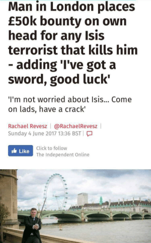 Click, Head, and Isis: Man in London places  £50k bounty on own  head for any Isis  terrorist that kills him  -adding 'I've got a  sword, good luck  I'm not worried about Isis... Come  on lads, have a crack'  Rachael Revesz @RachaelRevesz  Sunday 4 June 2017 13:36 BST  Click to follow  Like The Independent Online  UI Man with sword challenges ISIS