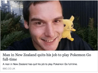 Man in New Zealand quits his job to play Pokemon Go  full-time  A man in New Zealand has quit his job to play Pokemon Go full-time.  BBC CO. UK me irl