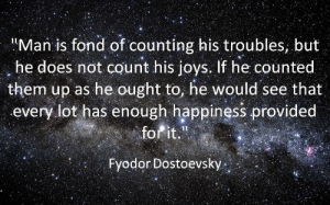 """Happiness, Man, and Them: Man is fond of counting his troubles, but  he does not count his joys. If he counted  them up as he ought to, he would see that  every lot has enough happiness provided  forit.""""  Fyodor Dostoevsky"""