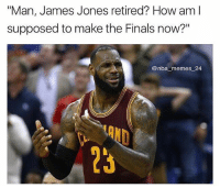 "Cavs, Finals, and Memes: ""Man, James Jones retired? How am l  Man, James Jones retired? How aml  supposed to make the Finals now?""  @nba memes 24  23 It's gonna be a helluva lot tougher w-out the real King James. @nba_memes_24 Tags: LeBron NBA Cavs"