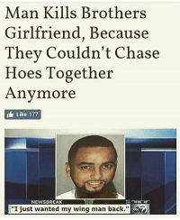 Nigga did the unthinkable..🤤😂😂: Man Kills Brothers  Girlfriend, Because  They couldn't Chase  Hoes Together  Anymore  Like 177  NEWSBREAK  I just wanted my wing man back. Nigga did the unthinkable..🤤😂😂
