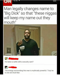 "this such a smart ass idea: Man legally changes name to  ""Big Dick"" so that ""these niggas  will keep my name out they  mouth""  @juicybignut  He taken a selfie with a security cam?  The energy surrounding this man is mythically powerful. Truly he  is one we must fear. this such a smart ass idea"