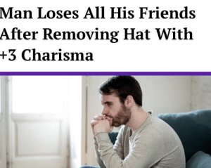 meirl: Man Loses All His Friends  After Removing Hat With  +3 Charisma meirl