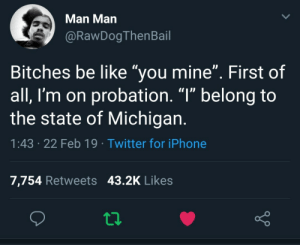 """The state of Michigan is lucky to have you. (via /r/BlackPeopleTwitter): Man Man  @RawDogThenBail  Bitches be like """"you mine"""". First of  all, I'm on probation. """"l"""" belong to  the state of Michigan  1:43 .22 Feb 19 Twitter for iPhone  7,754 Retweets 43.2K Likes The state of Michigan is lucky to have you. (via /r/BlackPeopleTwitter)"""