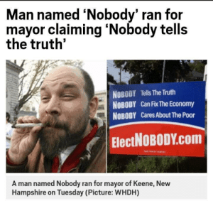 New Hampshire, Truth, and Baby: Man named 'Nobody' ran for  mayor claiming 'Nobody tells  the truth'  NOBODY Tells The Truth  NOBODY Can Fix The Economy  NOBODY Cares About The Poor  ElectNoBoDY.com  A man named Nobody ran for mayor of Keene, New  Hampshire on Tuesday (Picture: WHDH) I found the guy that put Baby in the corner!