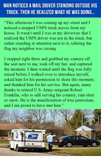 """My House, True, and Army: MAN NOTICED A MAIL DRIVER STANDING OUTSIDE HIS  TRUCK. THEN HE REALIZED WHAT HE WAS DOING..  """"This afternoon I was coming up my street and I  noticed a stopped USPS truck across from my  house. It wasn't until I was at my driveway that I  realized the USPS driver was not in the truck, but  rather standing at attention next to it, saluting the  flag my neighbor was raising  I stopped right there and grabbed my camera off  the seat next to me, took off my hat, and captured  the moment. I then waited until the flag was fully  raised before I walked over to introduce myself,  asked him for his permission to share this moment,  and thanked him for his service. But again, many  thanks to retired U.S. Army sergeant Robert  Franklin, who is still serving his country, rain sleet  or snow. He is the manifestation of true patriotism,  and I am proud to have met him."""" <p>Man Noticed A Mail Driver Standing Outside His Truck. Then He Realized What He Was Doing…</p>"""