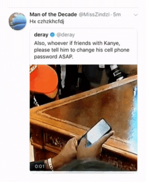 Dank, Friends, and Kanye: Man of the Decade @MissZindzi 5m  Hx czhzkhcfd  deray @deray  Also, whoever if friends with Kanye,  please tell him to change his cell phone  password ASAP.  0:01 And all the nuclear launch codes are 00000 too by O-shi MORE MEMES