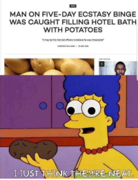 Dank, Memes, and Hotel: MAN ON FIVE-DAY ECSTASY BINGE  WAS CAUGHT FILLING HOTEL BATH  WITH POTATOES  it may be this that led officers to believe he was intoxicated  2  I JUST THINK  EyRE NEAT  0 Dank recovery memes