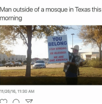 Memes, Muslim, and Belongings: Man outside of a mosque in Texas this  morning  YOU  BELONG  STAY STRONG.  BE BLESSED.  WE ARE  ONE AMERICA.  11/26/16, 11:30 AM This made me smile :) Solidarity to my Muslim brothers and sisters. Hate attacks towards Muslims have been on the rise ever since Donald trump started campaigning and brexit happened. Stay strong, stay blessed, don't let the hate of some destroy the love of many... chakabars