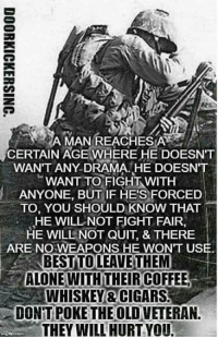 Memes, Coffee, and Eagle: MAN REACHES A  CERTAIN AGE WHERE HE DOESNT  WANT ANY DRAMA. HE DOESNT  WANT TO FIGHT WITH  ANYONE, BUTIF HE'S FORCED  TO, YOU SHOULD KNOW THAT  HE WILL NOT FIGHT FAIR,  HE WILL NOT QUIT, & THERE  ARE NO WEAPONS HE WONT USE.  BEST TO LEAVE THEM  ALONE WITH THEIR COFFEE  WHISKEY CIGARS  DONTTIPOKE THE OLD VETERAN.  THEY WILL HURT YOU AMEN                                      War Eagle