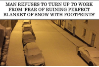 me irl: MAN REFUSES TO TURN UP TO WORK  FROM 'FEAR OF RUINING PERFECT  BLANKET OF SNOW WITH FOOTPRINTS' me irl