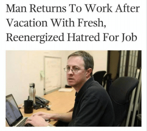These memes are depressingly real for all the desk-job workers out there! #WorkMemes #FunnyMemes #Professional #Relatable: Man Returns To Work After  Vacation With Fresh,  Reenergized Hatred For Job These memes are depressingly real for all the desk-job workers out there! #WorkMemes #FunnyMemes #Professional #Relatable