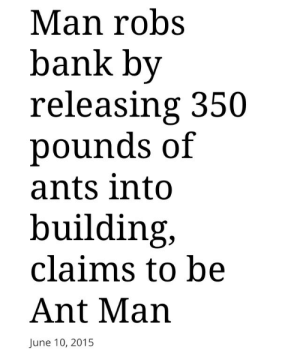 thatsonofamitch:  marswatney:  deducecanoe:  AS ONE DOES.          HE UNLEASHED 525 MILLION ANTS   Im interested in the logistics of this. WHERE DID HE GET THE ANTS: Man robs  bank by  releasing 350  pounds of  ants into  building,  claims to be  Ant Man  June 10, 2015 thatsonofamitch:  marswatney:  deducecanoe:  AS ONE DOES.          HE UNLEASHED 525 MILLION ANTS   Im interested in the logistics of this. WHERE DID HE GET THE ANTS