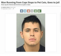 Man's got his priorities straight: Man Running from Cops Stops to Pet Cats, Goes to Jail  Police say the Florida man led them on quite a chase.  By SHERRI LONON (Patch Staf  O Septermber 3.2014P Man's got his priorities straight