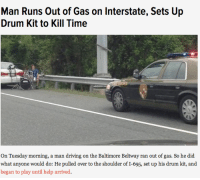 <h3>Se queda tirado en la autopista y se pone a tocar la batería para matar el tiempo.</h3>  <p></p>: Man Runs Out of Gas on Interstate, Sets Up  Drum Kit to Kill Time  On Tuesday morning, a man driving on the Baltimore Beltway ran out of gas. So he did  what anyone would do: He pulled over to the shoulder of I-695, set up his drum kit, and  began to play until help arrived. <h3>Se queda tirado en la autopista y se pone a tocar la batería para matar el tiempo.</h3>  <p></p>